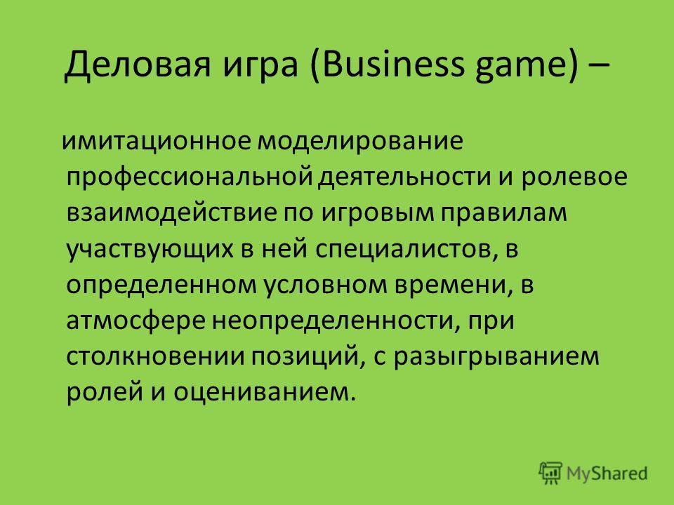 Деловая игра (Business game) – имитационное моделирование профессиональной деятельности и ролевое взаимодействие по игровым правилам участвующих в ней специалистов, в определенном условном времени, в атмосфере неопределенности, при столкновении позиц