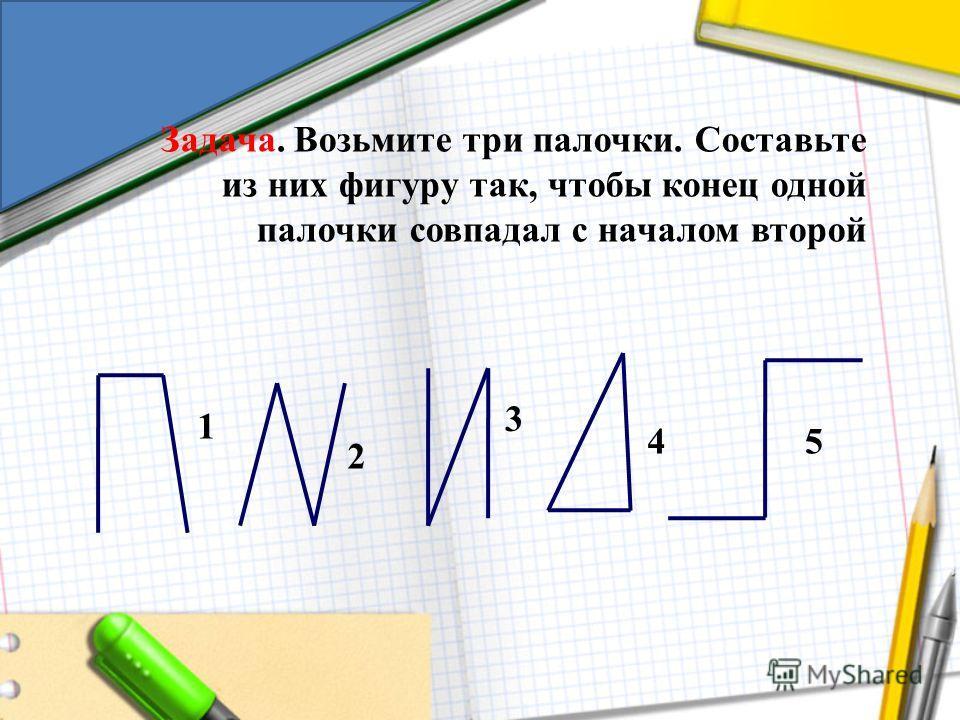 Задача. Возьмите три палочки. Составьте из них фигуру так, чтобы конец одной палочки совпадал с началом второй 1 2 3 45