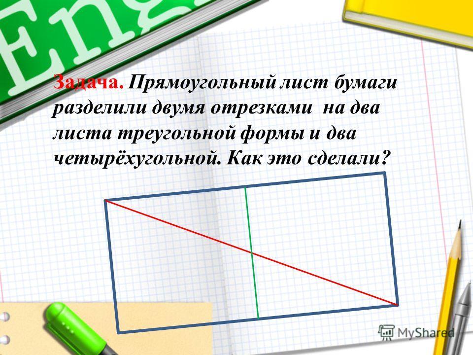 Задача. Прямоугольный лист бумаги разделили двумя отрезками на два листа треугольной формы и два четырёхугольной. Как это сделали?