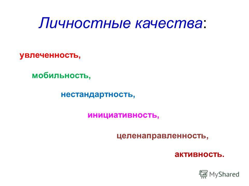 Личностные качества: увлеченность, мобильность, нестандартность, инициативность, целенаправленность, активность.