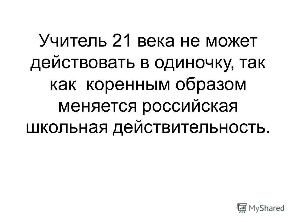 Учитель 21 века не может действовать в одиночку, так как коренным образом меняется российская школьная действительность.
