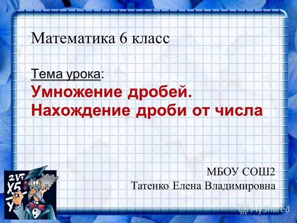 Тема урока: Умножение дробей. Нахождение дроби от числа Математика 6 класс МБОУ СОШ2 Татенко Елена Владимировна