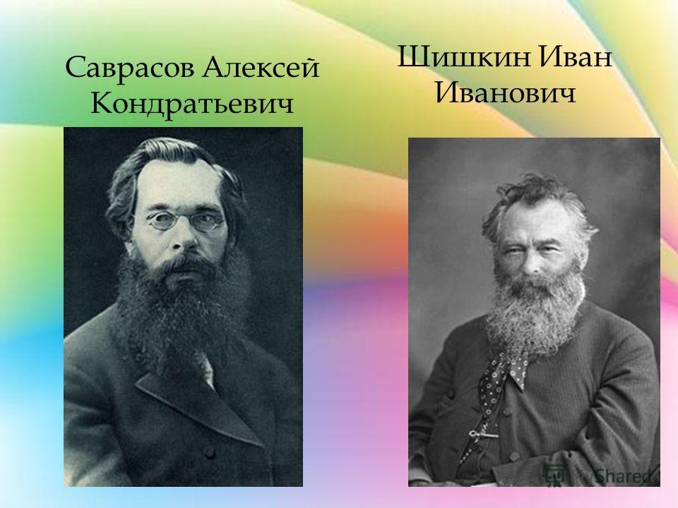 Шишкин Иван Иванович Саврасов Алексей Кондратьевич