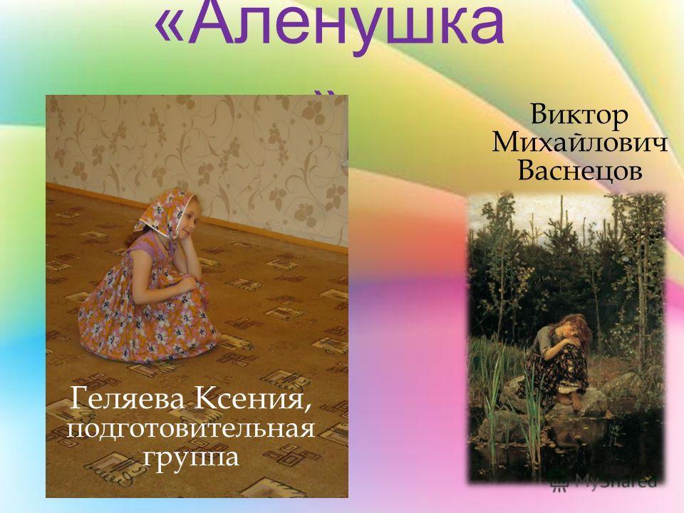 «Аленушка » Виктор Михайлович Васнецов Геляева Ксения, подготовительная группа