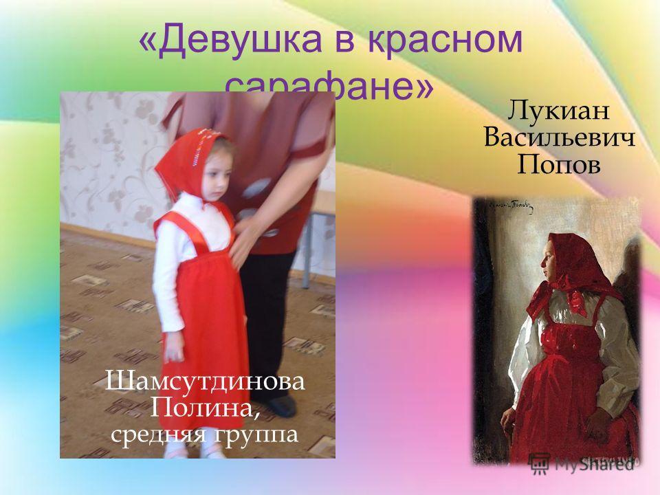 «Девушка в красном сарафане» Лукиан Васильевич Попов Шамсутдинова Полина, средняя группа