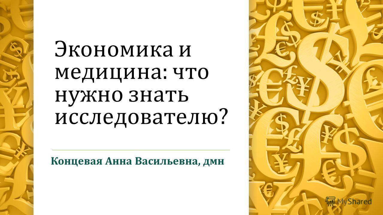 Экономика и медицина: что нужно знать исследователю? Концевая Анна Васильевна, дмн