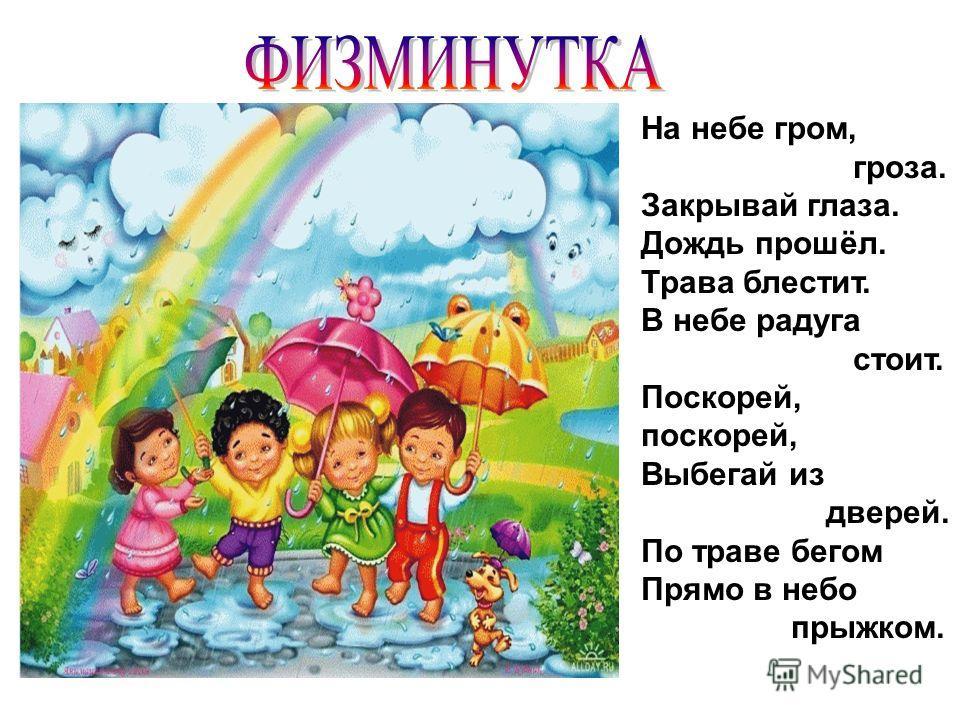 На небе гром, гроза. Закрывай глаза. Дождь прошёл. Трава блестит. В небе радуга стоит. Поскорей, поскорей, Выбегай из дверей. По траве бегом Прямо в небо прыжком.