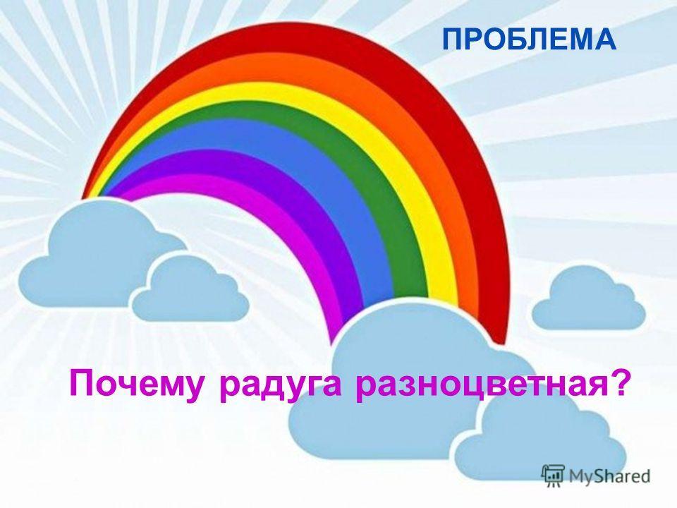 ПРОБЛЕМА Почему радуга разноцветная?