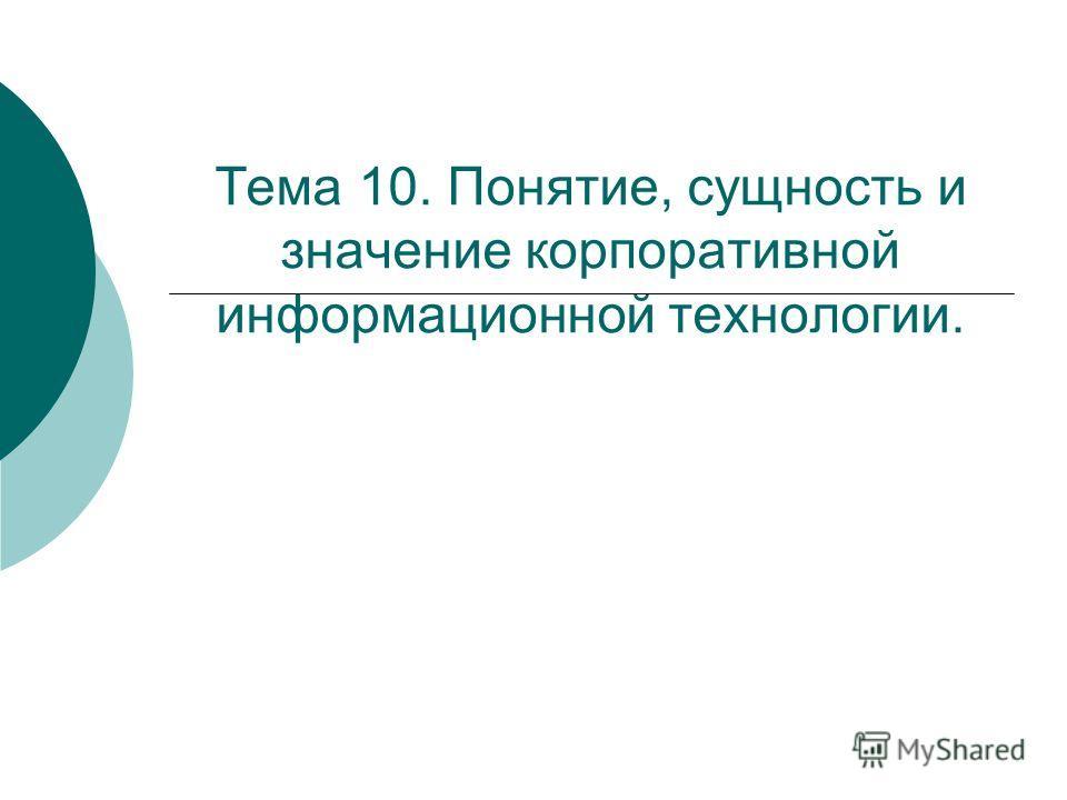 Тема 10. Понятие, сущность и значение корпоративной информационной технологии.