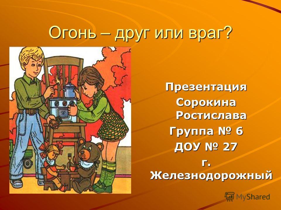 Огонь – друг или враг? Презентация Сорокина Ростислава Группа 6 ДОУ 27 г. Железнодорожный