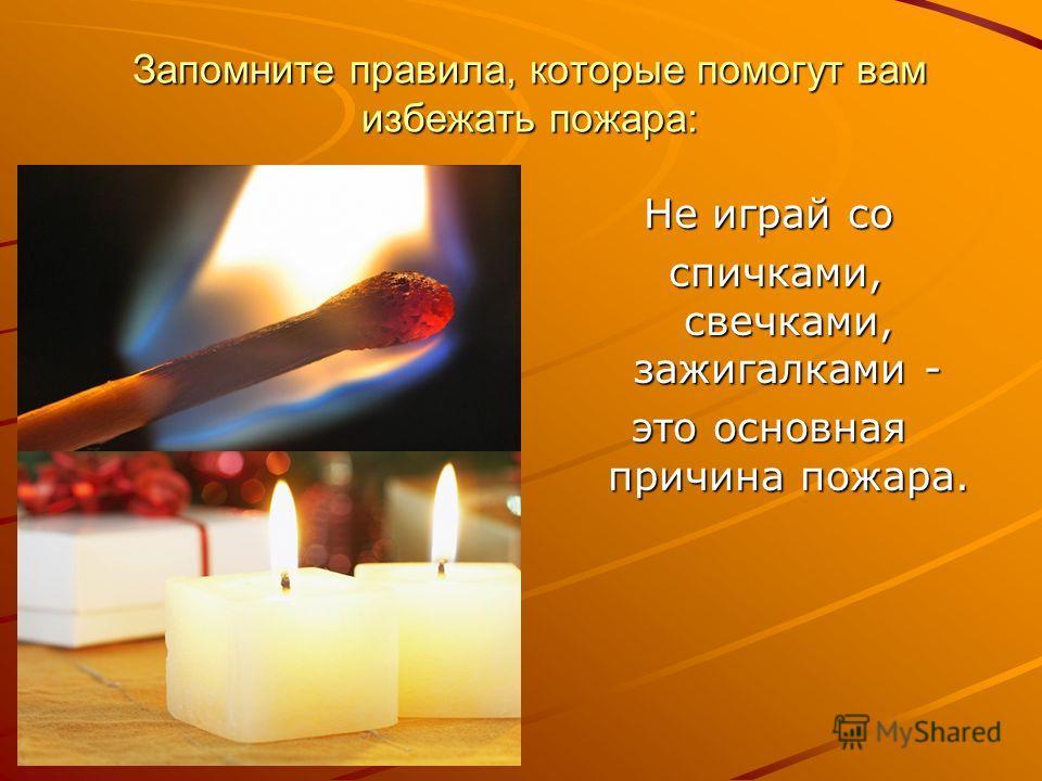 Запомните правила, которые помогут вам избежать пожара: Не играй со спичками, свечками, зажигалками - спичками, свечками, зажигалками - это основная причина пожара.