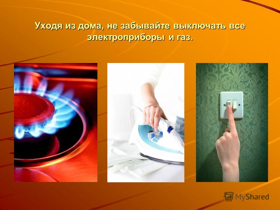 Уходя из дома, не забывайте выключать все электроприборы и газ.