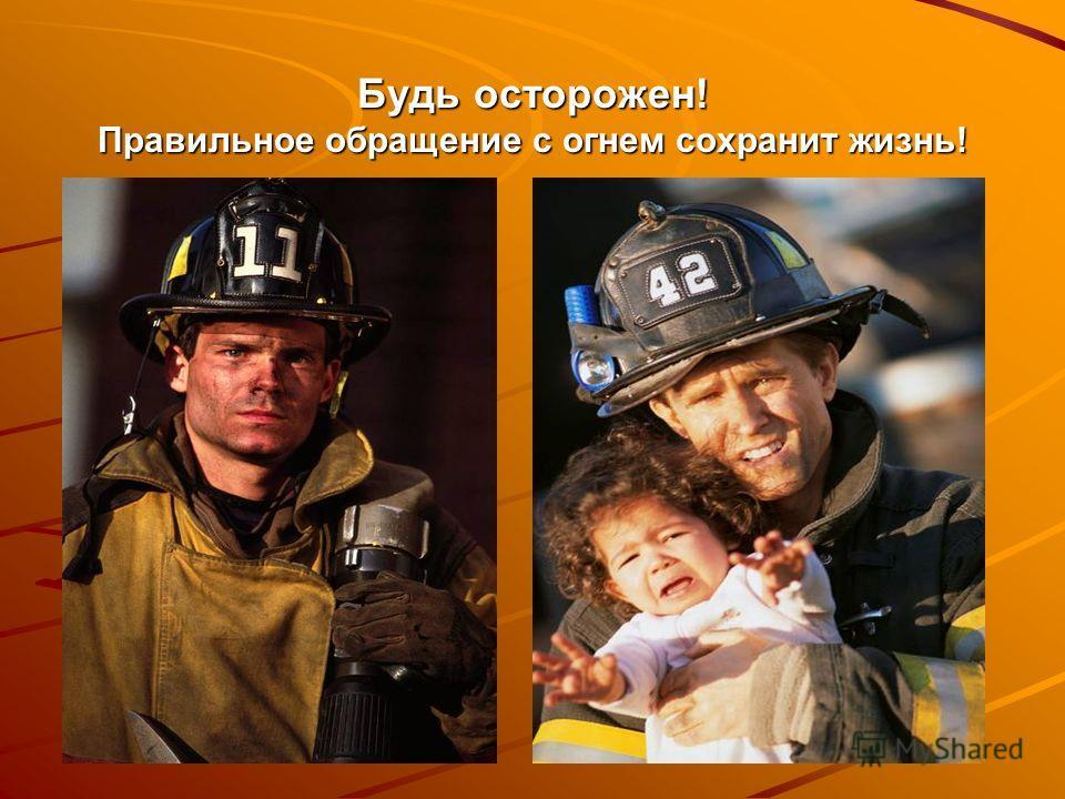 Будь осторожен! Правильное обращение с огнем сохранит жизнь!