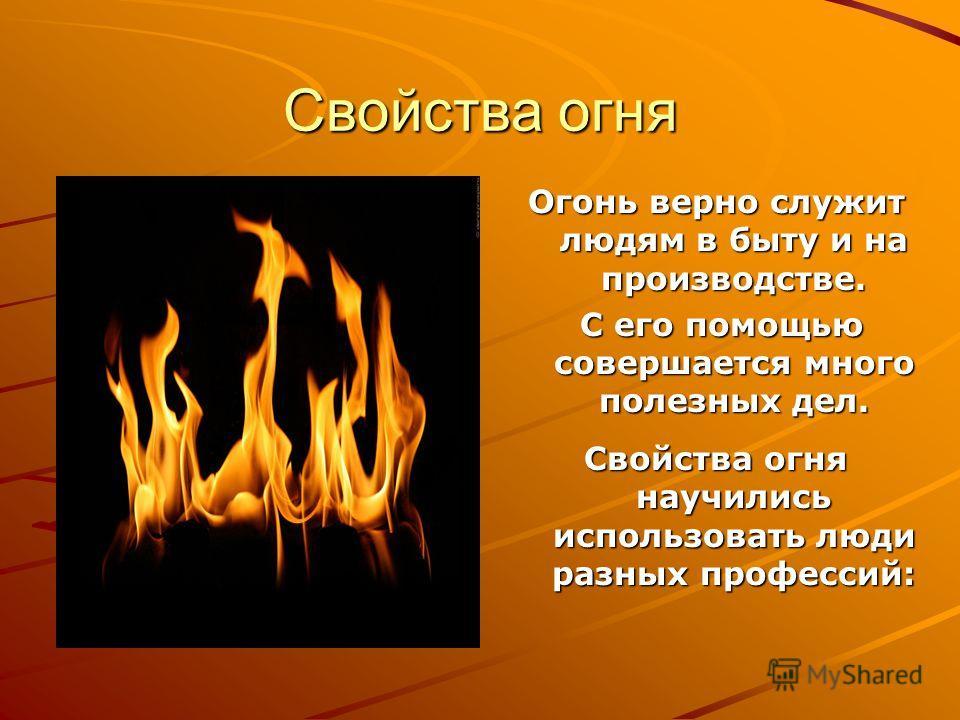 Свойства огня Огонь верно служит людям в быту и на производстве. С его помощью совершается много полезных дел. С его помощью совершается много полезных дел. Свойства огня научились использовать люди разных профессий: