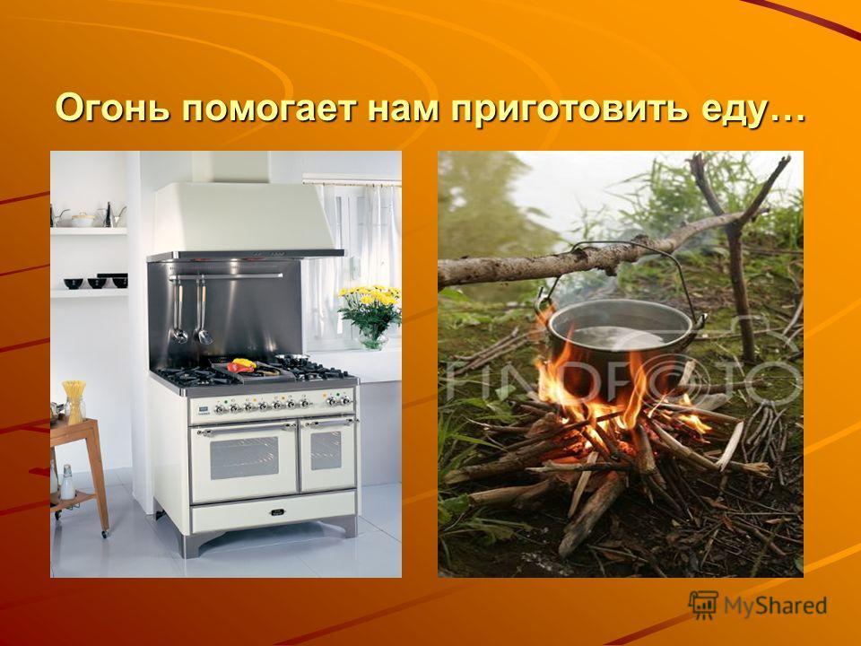 Огонь помогает нам приготовить еду…