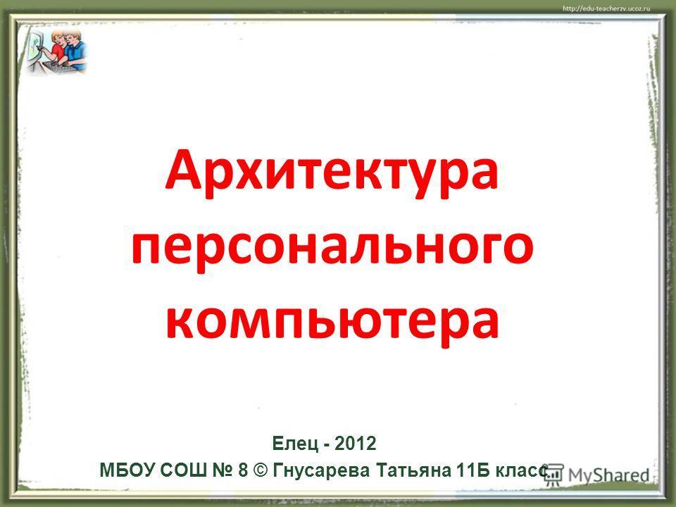 Архитектура персонального компьютера Елец - 2012 МБОУ СОШ 8 © Гнусарева Татьяна 11Б класс