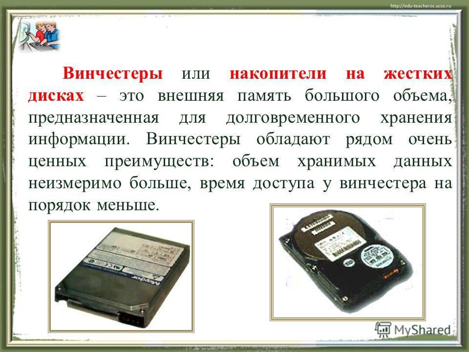 Винчестеры или накопители на жестких дисках – это внешняя память большого объема, предназначенная для долговременного хранения информации. Винчестеры обладают рядом очень ценных преимуществ: объем хранимых данных неизмеримо больше, время доступа у ви