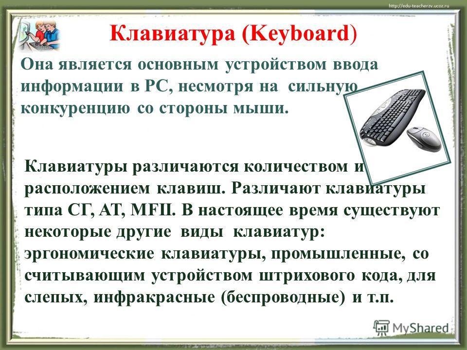 Клавиатура (Keyboard) Она является основным устройством ввода информации в PC, несмотря на сильную конкуренцию со стороны мыши. Клавиатуры различаются количеством и расположением клавиш. Различают клавиатуры типа СГ, AT, MFII. В настоящее время сущес