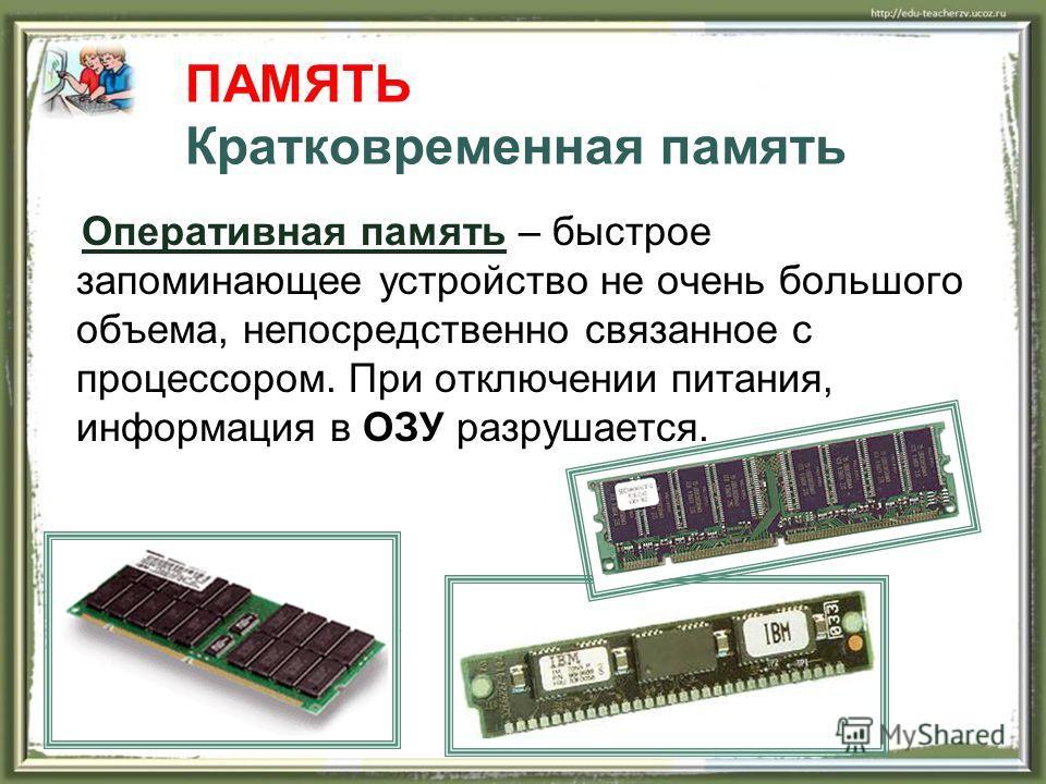 ПАМЯТЬ Кратковременная память Оперативная память – быстрое запоминающее устройство не очень большого объема, непосредственно связанное с процессором. При отключении питания, информация в ОЗУ разрушается.