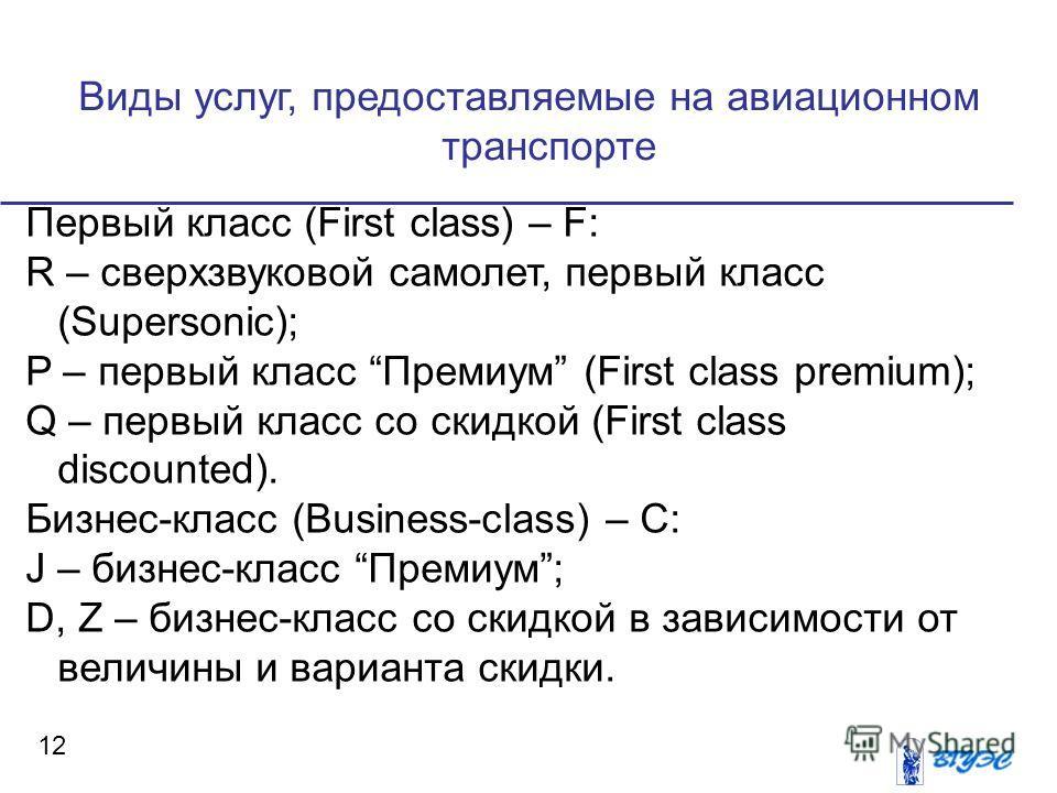 Виды услуг, предоставляемые на авиационном транспорте 12 Первый класс (First class) – F: R – сверхзвуковой самолет, первый класс (Supersonic); P – первый класс Премиум (First class premium); Q – первый класс со скидкой (First class discounted). Бизне