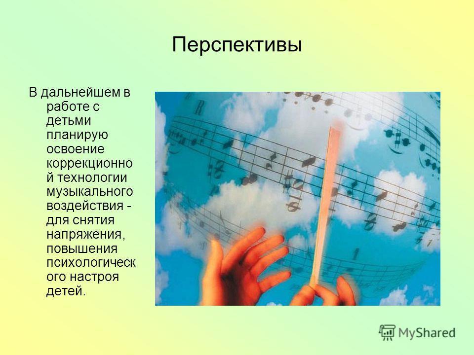 Перспективы В дальнейшем в работе с детьми планирую освоение коррекционно й технологии музыкального воздействия - для снятия напряжения, повышения психологическ ого настроя детей.