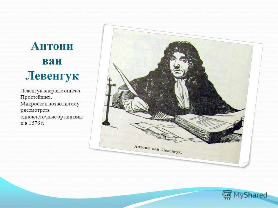 Антони ван Левенгук Левенгук впервые описал Простейших. Микроскоп позволил ему рассмотреть одноклеточные организмы и в 1676 г.