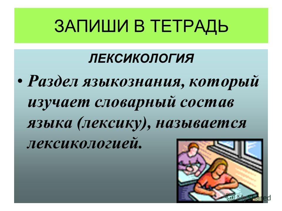 ЗАПИШИ В ТЕТРАДЬ ЛЕКСИКОЛОГИЯ Раздел языкознания, который изучает словарный состав языка (лексику), называется лексикологией.