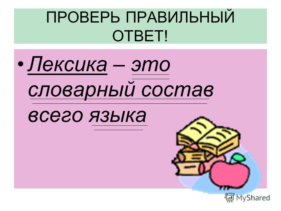 ПРОВЕРЬ ПРАВИЛЬНЫЙ ОТВЕТ! Лексика – это словарный состав всего языка