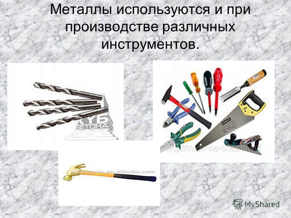 Металлы используются и при производстве различных инструментов..