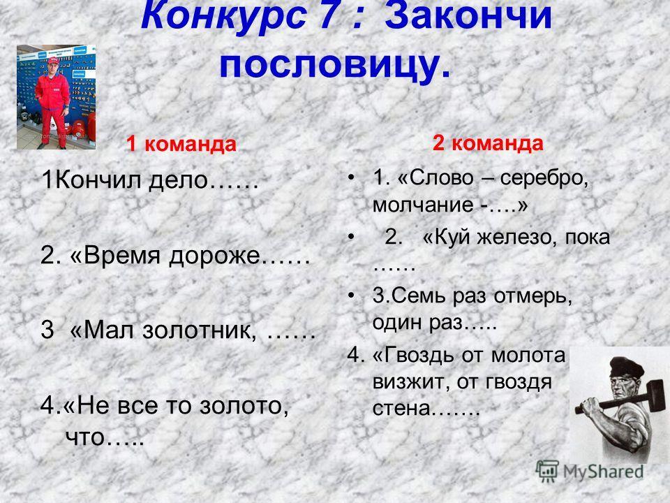 Конкурс 7 : Закончи пословицу. 1Кончил дело…… 2. «Время дороже…… 3 «Мал золотник, …… 4.«Не все то золото, что….. 2 команда 1. «Слово – серебро, молчание -….» 2. «Куй железо, пока …… 3.Семь раз отмерь, один раз….. 4. «Гвоздь от молота визжит, от гвозд