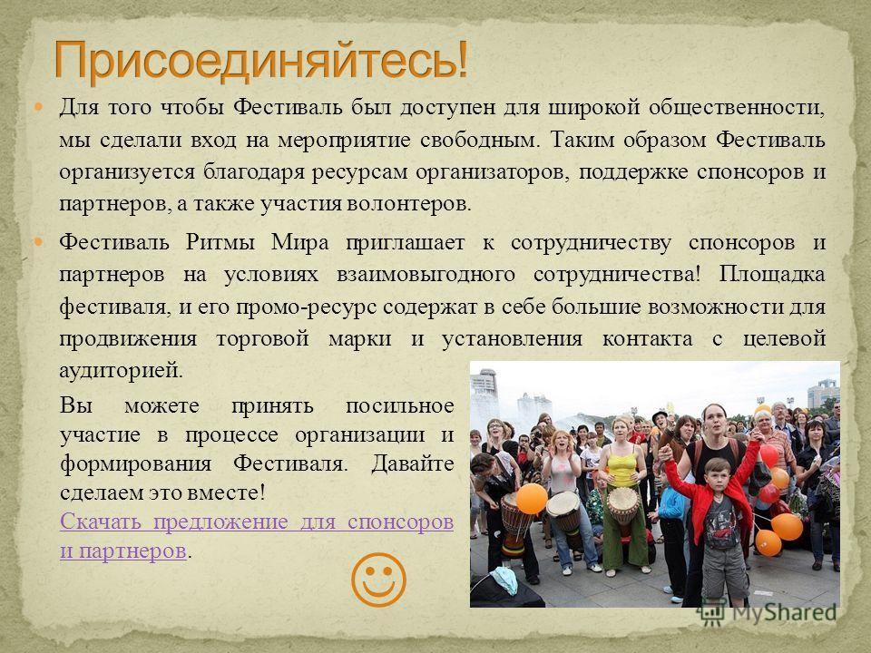 Для того чтобы Фестиваль был доступен для широкой общественности, мы сделали вход на мероприятие свободным. Таким образом Фестиваль организуется благодаря ресурсам организаторов, поддержке спонсоров и партнеров, а также участия волонтеров. Фестиваль