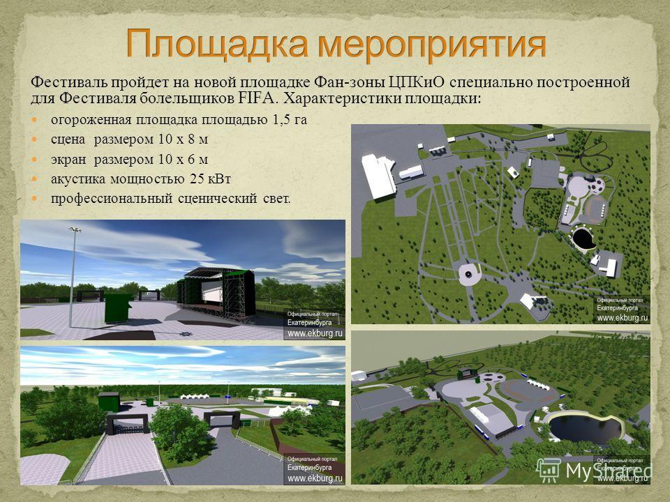 Фестиваль пройдет на новой площадке Фан - зоны ЦПКиО специально построенной для Фестиваля болельщиков FIFA. Характеристики площадки : огороженная площадка площадью 1,5 га сцена размером 10 х 8 м экран размером 10 х 6 м акустика мощностью 25 кВт профе