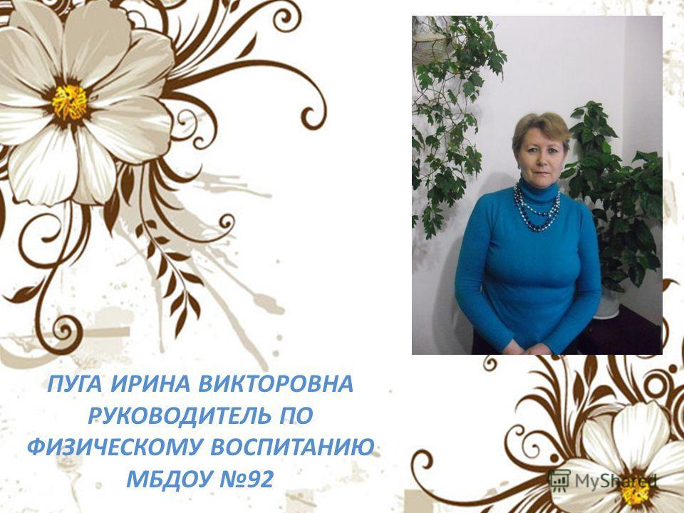 ПУГА ИРИНА ВИКТОРОВНА РУКОВОДИТЕЛЬ ПО ФИЗИЧЕСКОМУ ВОСПИТАНИЮ МБДОУ 92