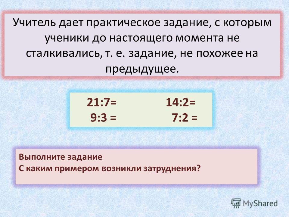 Учитель дает практическое задание, с которым ученики до настоящего момента не сталкивались, т. е. задание, не похожее на предыдущее. 21:7= 14:2= 9:3 = 7:2 = Выполните задание С каким примером возникли затруднения?