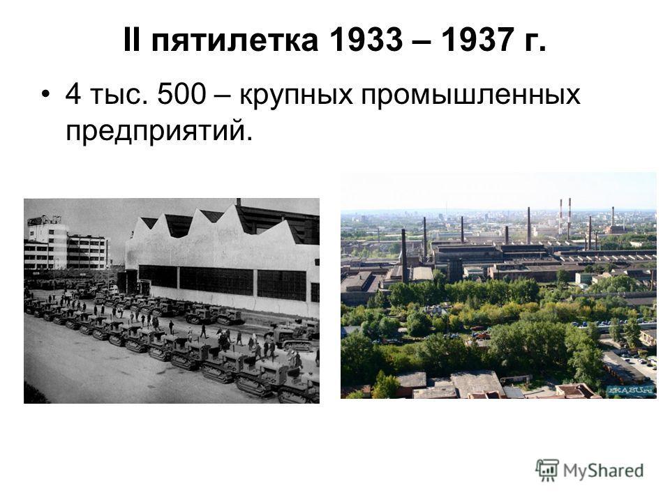 ІІ пятилетка 1933 – 1937 г. 4 тыс. 500 – крупных промышленных предприятий.