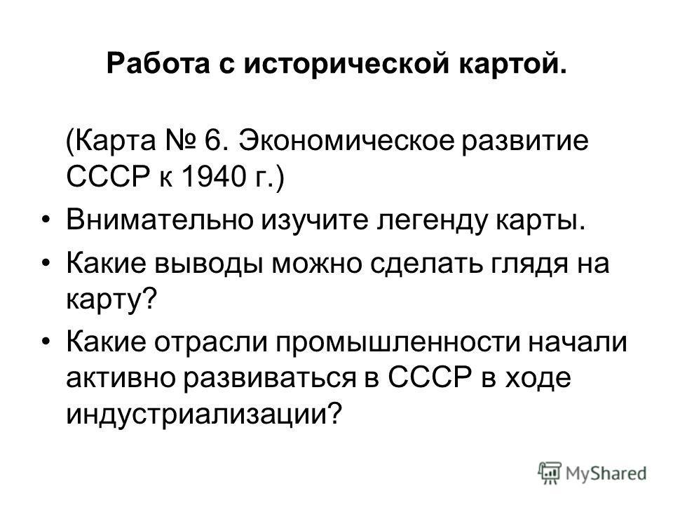 Работа с исторической картой. (Карта 6. Экономическое развитие СССР к 1940 г.) Внимательно изучите легенду карты. Какие выводы можно сделать глядя на карту? Какие отрасли промышленности начали активно развиваться в СССР в ходе индустриализации?