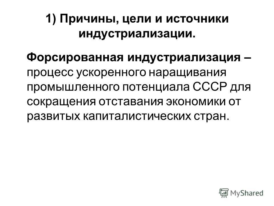 1) Причины, цели и источники индустриализации. Форсированная индустриализация – процесс ускоренного наращивания промышленного потенциала СССР для сокращения отставания экономики от развитых капиталистических стран.