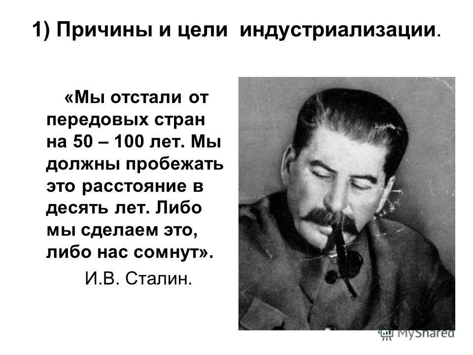 1) Причины и цели индустриализации. «Мы отстали от передовых стран на 50 – 100 лет. Мы должны пробежать это расстояние в десять лет. Либо мы сделаем это, либо нас сомнут». И.В. Сталин.