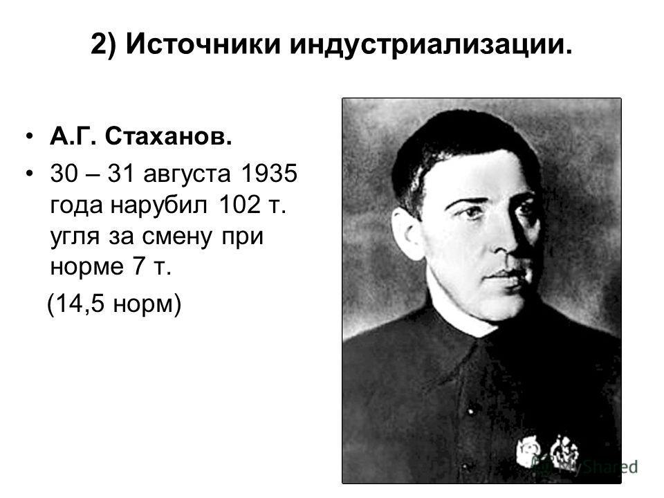 2) Источники индустриализации. А.Г. Стаханов. 30 – 31 августа 1935 года нарубил 102 т. угля за смену при норме 7 т. (14,5 норм)