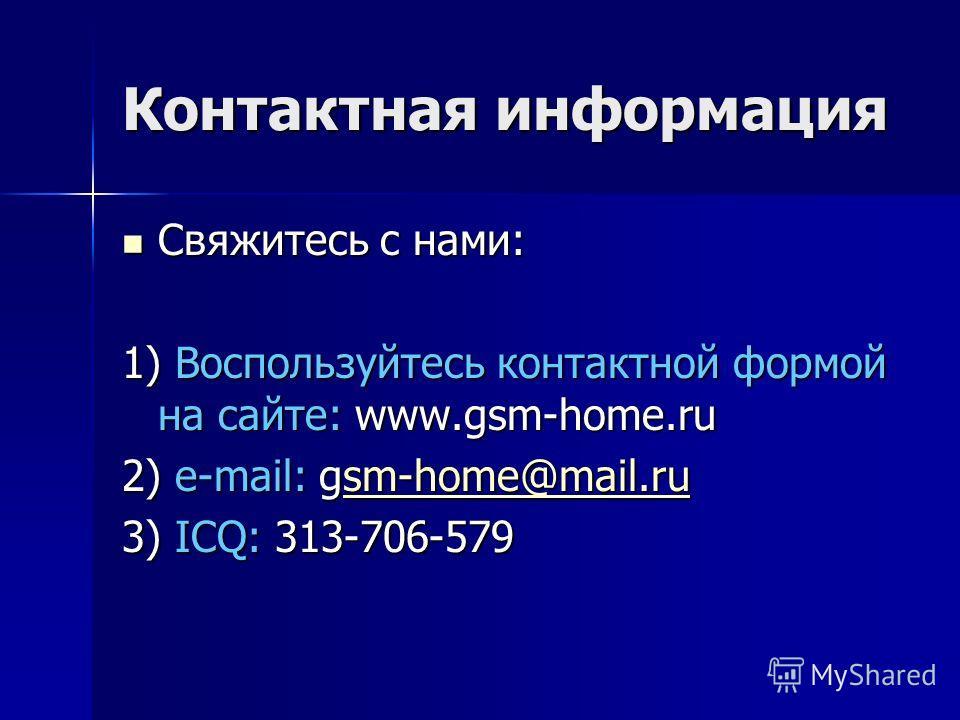 Контактная информация Свяжитесь с нами: Свяжитесь с нами: 1) Воспользуйтесь контактной формой на сайте: www.gsm-home.ru 2) e-mail: gsm-home@mail.ru sm-home@mail.ru 3) ICQ: 313-706-579