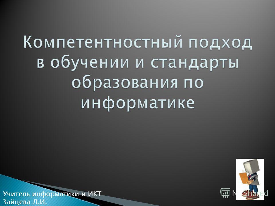 Учитель информатики и ИКТ Зайцева Л.И.