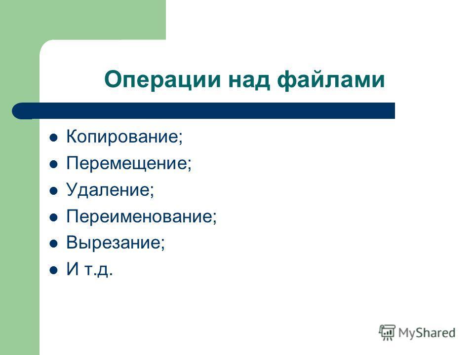 Операции над файлами Копирование; Перемещение; Удаление; Переименование; Вырезание; И т.д.
