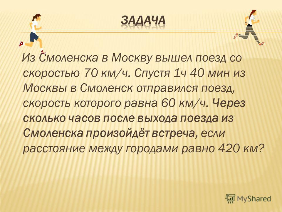 Из Смоленска в Москву вышел поезд со скоростью 70 км/ч. Спустя 1ч 40 мин из Москвы в Смоленск отправился поезд, скорость которого равна 60 км/ч. Через сколько часов после выхода поезда из Смоленска произойдёт встреча, если расстояние между городами р