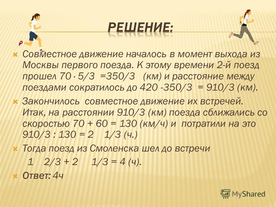 Совместное движение началось в момент выхода из Москвы первого поезда. К этому времени 2-й поезд прошел 70 5/3 =350/3 (км) и расстояние между поездами сократилось до 420 -350/3 = 910/3 (км). Закончилось совместное движение их встречей. Итак, на расст