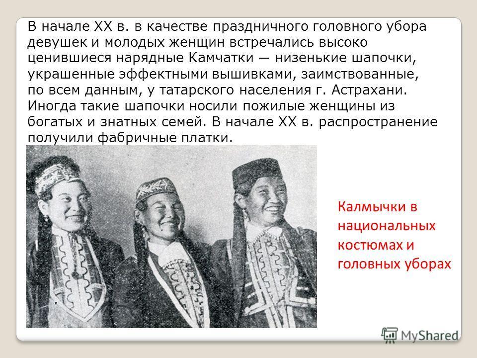 В начале XX в. в качестве праздничного головного убора девушек и молодых женщин встречались высоко ценившиеся нарядные Камчатки низенькие шапочки, украшенные эффектными вышивками, заимствованные, по всем данным, у татарского населения г. Астрахани. И
