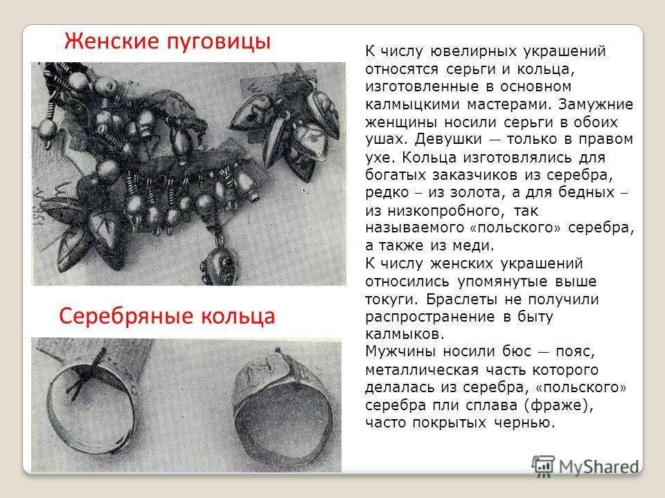 К числу ювелирных украшений относятся серьги и кольца, изготовленные в основном калмыцкими мастерами. Замужние женщины носили серьги в обоих ушах. Девушки только в правом ухе. Кольца изготовлялись для богатых заказчиков из серебра, редко – из золота,