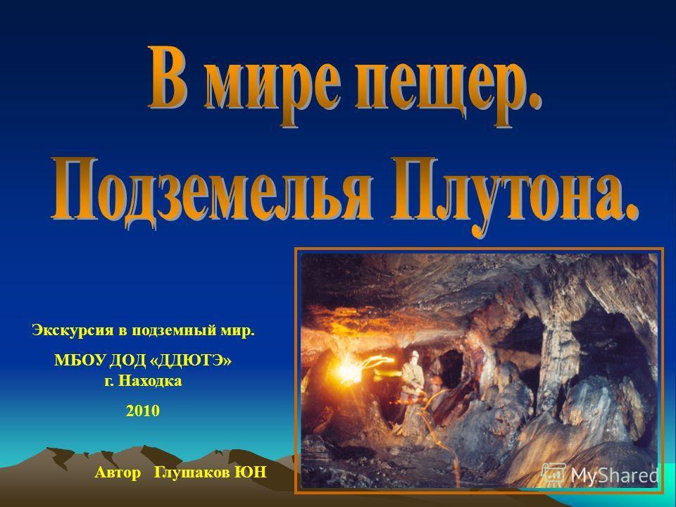 Экскурсия в подземный мир. МБОУ ДОД «ДДЮТЭ» г. Находка 2010 Автор Глушаков ЮН