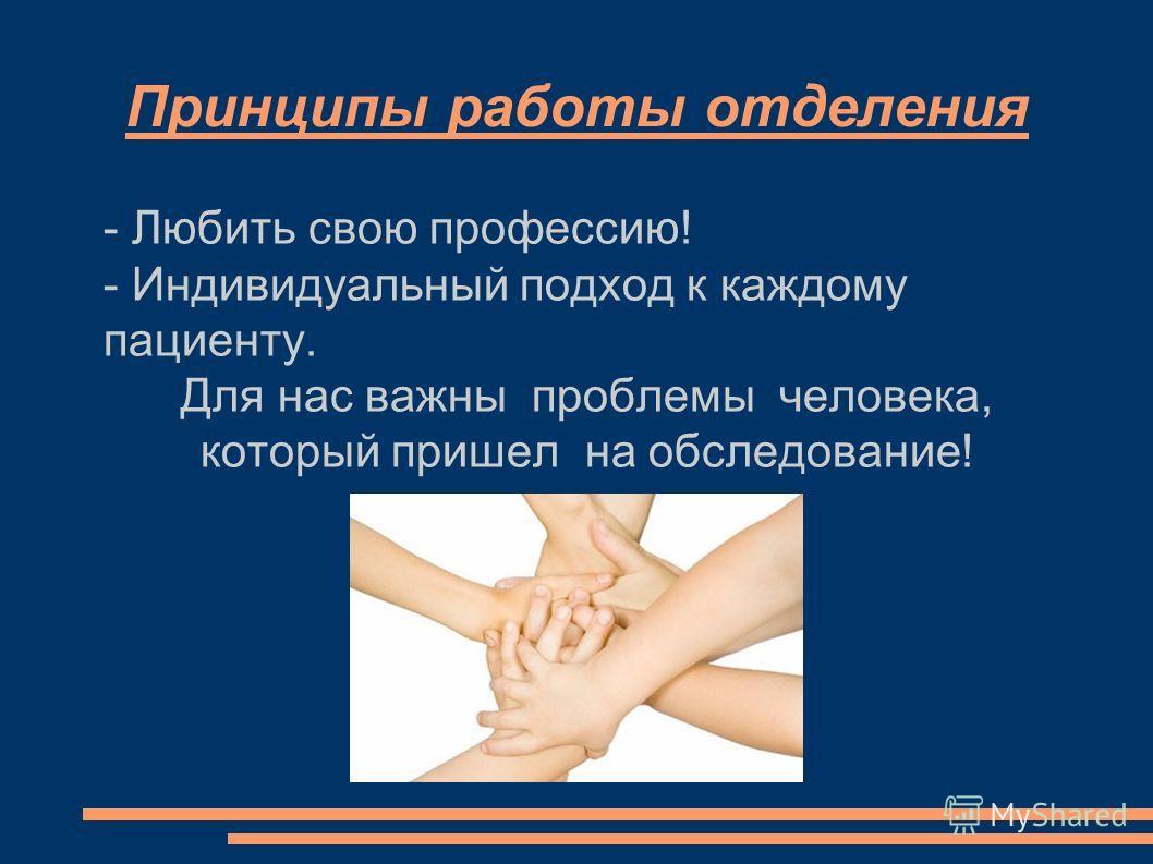 Принципы работы отделения - Любить свою профессию! - Индивидуальный подход к каждому пациенту. Для нас важны проблемы человека, который пришел на обследование!