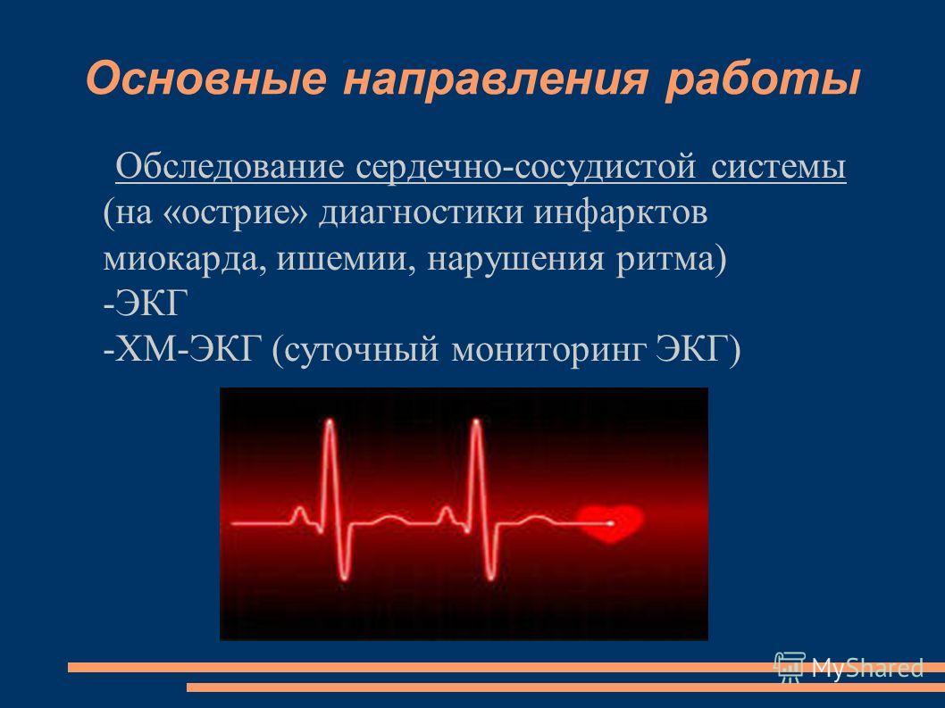 Основные направления работы Обследование сердечно-сосудистой системы (на «острие» диагностики инфарктов миокарда, ишемии, нарушения ритма) -ЭКГ -ХМ-ЭКГ (суточный мониторинг ЭКГ)