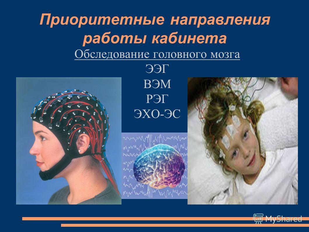 Приоритетные направления работы кабинета Обследование головного мозга ЭЭГ ВЭМ РЭГ ЭХО-ЭС